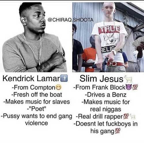 Slim Jesus: ELI  Kendrick Lamar  Slim Jesus  From Frank Block  From Compton  Drives a Benz  Fresh off the boat  Makes music for slaves  Makes music for  Poet''  real niggas  -Pussy wants to end gang -Real drill rappertW  violence  Doesnt let fuckboys in  his gang