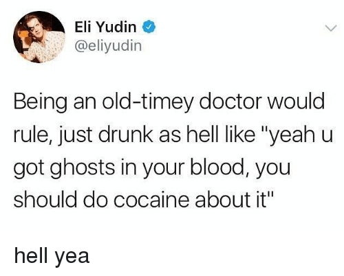 """elis: Eli Yudin  @eliyudin  Being an old-timey doctor would  rule, just drunk as hell like """"yeah u  got ghosts in your blood, you  should do cocaine about it"""" hell yea"""