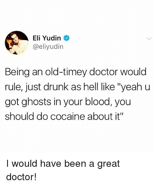 """Doctor, Drunk, and Memes: Eli Yudin  @eliyudin  Being an old-timey doctor would  rule, just drunk as hell like """"yeah u  got ghosts in your blood, you  should do cocaine about it"""" I would have been a great doctor!"""