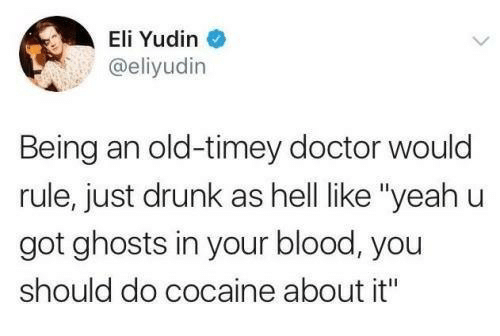 "eli: Eli Yudin  @eliyudin  Being an old-timey doctor would  rule, just drunk as hell like ""yeahu  got ghosts in your blood, you  should do cocaine about it"""
