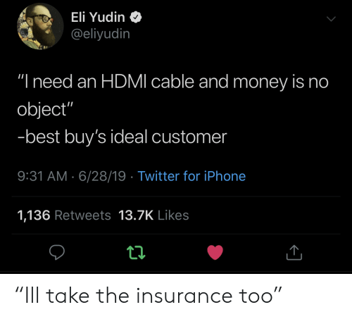 "hdmi: Eli Yudin  @eliyudin  ""I need an HDMI cable and money is no  object""  -best buy's ideal customer  9:31 AM 6/28/19 Twitter for iPhone  1,136 Retweets 13.7K Likes ""Ill take the insurance too"""