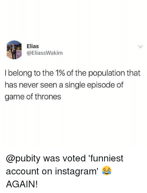 Game of Thrones, Instagram, and Memes: Elias  @EliassWakim  I belong to the 1% of the population that  has never seen a single episode of  game of thrones @pubity was voted 'funniest account on instagram' 😂 AGAIN!