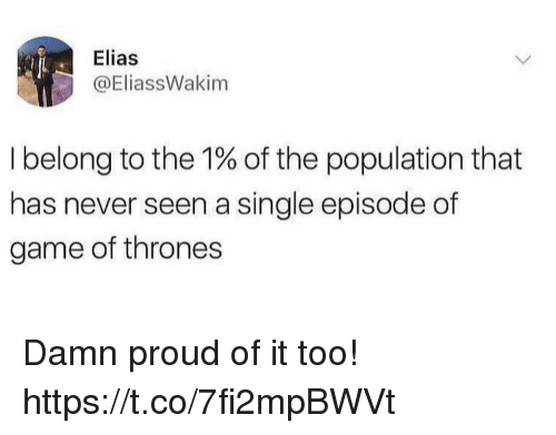 elias: Elias  @EliassWakim  I belong to the 1% of the population that  has never seen a single episode of  game of thrones Damn proud of it too! https://t.co/7fi2mpBWVt