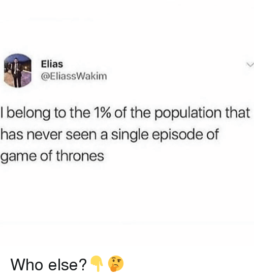 elias: Elias  @EliassWakim  I belong to the 1% of the population that  has never seen a single episode of  game of thrones Who else?👇🤔