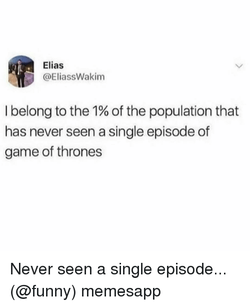 elias: Elias  @EliassWakim  I belong to the 1% of the population that  has never seen a single episode of  game of thrones Never seen a single episode... (@funny) memesapp