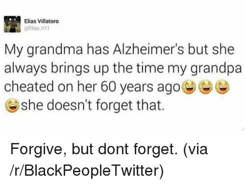 elias: Elias Villatoro  @Elias V1  My grandma has Alzheimer's but she  always brings up the time my grandpa  cheated on her 60 years ago  @ she doesn't forget that. Forgive, but dont forget. (via /r/BlackPeopleTwitter)