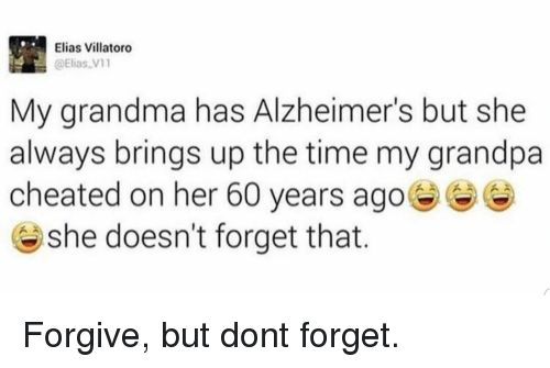 elias: Elias Villatoro  @Elias V1  My grandma has Alzheimer's but she  always brings up the time my grandpa  cheated on her 60 years ago  @ she doesn't forget that. Forgive, but dont forget.