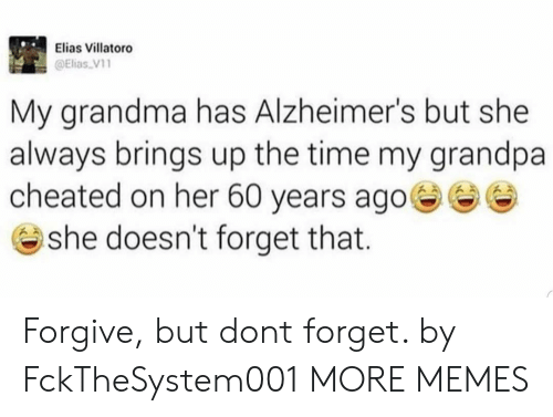 elias: Elias Villatoro  @Elias V1  My grandma has Alzheimer's but she  always brings up the time my grandpa  cheated on her 60 years ago  @ she doesn't forget that. Forgive, but dont forget. by FckTheSystem001 MORE MEMES