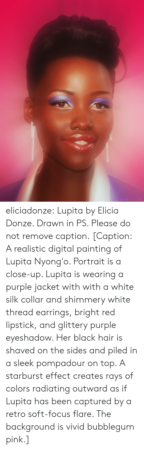starburst: eliciadonze: Lupita by Elicia Donze. Drawn in PS. Please do not remove caption. [Caption: A realistic digital painting of Lupita Nyong'o. Portrait is a close-up. Lupita is wearing a purple jacket with with a white silk collar and shimmery white thread earrings, bright red lipstick, and glittery purple eyeshadow. Her black hair is shaved on the sides and piled in a sleek pompadour on top. A starburst effect creates rays of colors radiating outward as if Lupita has been captured by a retro soft-focus flare. The background is vivid bubblegum pink.]