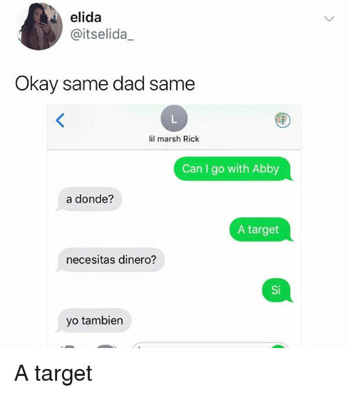 Dad, Memes, and Target: elida  @itselida  Okay same dad same  lil marsh Rick  Can I go with Abby  a donde?  A target  necesitas dinero?  Si  yo tambiern A target