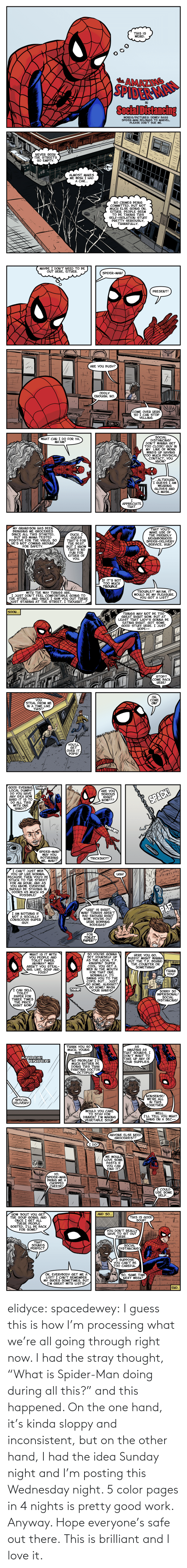 "pages: elidyce: spacedewey:   I guess this is how I'm processing what we're all going through right now. I had the stray thought, ""What is Spider-Man doing during all this?"" and this happened. On the one hand, it's kinda sloppy and inconsistent, but on the other hand, I had the idea Sunday night and I'm posting this Wednesday night. 5 color pages in 4 nights is pretty good work. Anyway. Hope everyone's safe out there.   This is brilliant and I love it."