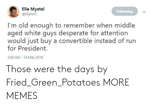 For President: Elie Mystal  @ElieNYC  Following  I'm old enough to remember when middle  aged white guys desperate for attention  would just buy a convertible instead of run  for President.  5:39 AM- 14 May 2019 Those were the days by Fried_Green_Potatoes MORE MEMES
