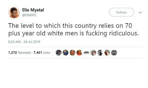 Plus: Elie Mystal  Follow  @ElieNYC  The level to which this country relies on 70  plus year old white men is fucking ridiculous.  6:26 AM - 24 Jul 2019  1,272 Retweets 7,431 Likes