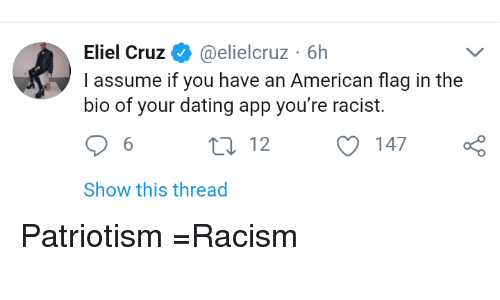 Dating, Racism, and American: Eliel Cruz@elielcruz 6h  I assume if you have an American flag in the  bio of your dating app you're racist.  6  t0 12 147  Show this thread