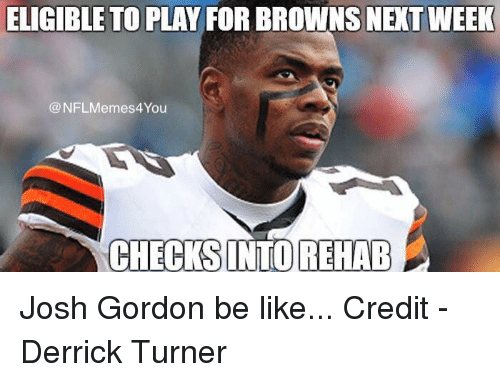 Be Like, Nfl, and Browns: ELIGIBLE TO PLAY FOR BROWNS NETWEEK  NFLMemes4You  CHECKS INTOREHAB Josh Gordon be like...  Credit -‎ Derrick Turner