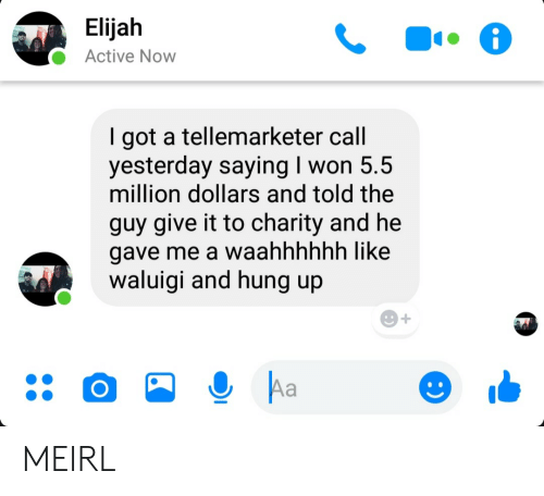 million dollars: Elijah  Active Now  got a tellemarketer call  yesterday saying I won 5.5  million dollars and told the  guy give it to charity and he  gave me a waahhhhhh like  waluigi and hung up  Aa MEIRL