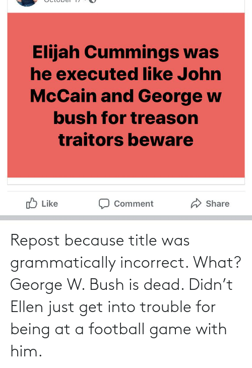 John McCain: Elijah Cummings was  he executed like John  McCain and George w  bush for treason  traitors beware  O Like  Share  Comment Repost because title was grammatically incorrect. What? George W. Bush is dead. Didn't Ellen just get into trouble for being at a football game with him.
