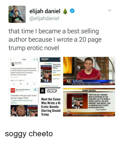 """Amazon, Cheetos, and Donald Trump: elijah daniel  A  @elijahdaniel  that time I became a best selling  author because I wrote a 20 page  trump erotic novel  amazon  Tweet  Elijah Daniel  inside Trump Temp  Look TRUMP  The Billiona  Bellboy  im going to get drunk tonight and write  an entire donald trump sex novel like 50  Elijah Daniel  shades of grey&put it on amazon  tomorrow i swear to god.  Kindle Price:  2,910  RETWEETS 4,418  AMa ELIJAH DANIEL  WE WANT TO HEAR FROM YOU, SEND YOUR PHOTOS AND CCONNECT TO PON 11  AArn mnra  New York Daily News  TRUMP EROTICA  WITH HIS OILY ORANGE  Comedian writes gay erotic fiction  SKIN GLISTENING INTHE  starring soggy Cheeto""""  Meet the Comel  SUNLIGHT AS IF HE WERE A  realDonaldTrump nydn.us/  SOGGY CHEETO, HIS HAIR  Who Wrote a Hi  UNKEMPT AND MESSY, LIKE  AGORGEOUS RAT'S NEST.  TRUMP  Erotic Novella  HE WAS BEAUTIFUL  Trump Temptations'  Starring Donald  Trump  STATE DEPT WILL NOT RELEASE SEVEN OF HILLARY CUN NATIONAL HEADUNES soggy cheeto"""