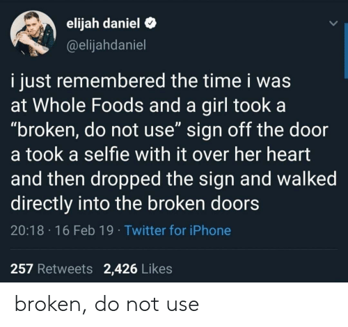 "whole foods: elijah daniel C  @elijahdaniel  i just remembered the time i was  at Whole Foods and a girl took a  ""broken, do not use"" sign off the door  a took a selfie with it over her heart  and then dropped the sign and walked  directly into the broken doors  20:18 16 Feb 19 Twitter for iPhone  257 Retweets 2,426 Likes broken, do not use"