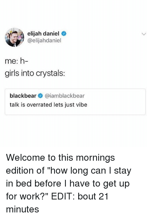 """Girls, Memes, and Work: elijah daniel  elijah daniel *  @elijahdaniel  me: h-  girls into crystals:  blackbear@iamblackbear  talk is overrated lets just vibe Welcome to this mornings edition of """"how long can I stay in bed before I have to get up for work?"""" EDIT: bout 21 minutes"""