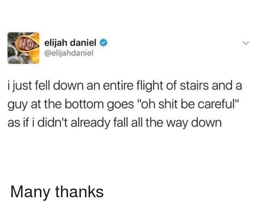 "Fall, Funny, and Shit: elijah daniel  @elijahdaniel  i just fell down an entire flight of stairs and a  guy at the bottom goes ""oh shit be carefu""  as if i didn't already fall all the way down Many thanks"