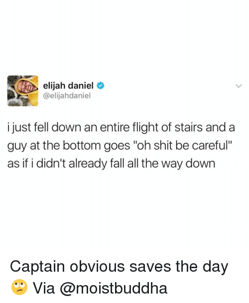 "Fall, Funny, and Shit: elijah daniel  @elijahdaniel  i just fell down an entire flight of stairs anda  guy at the bottom goes ""oh shit be careful""  as if i didn't already fall all the way down Captain obvious saves the day🙄 Via @moistbuddha"