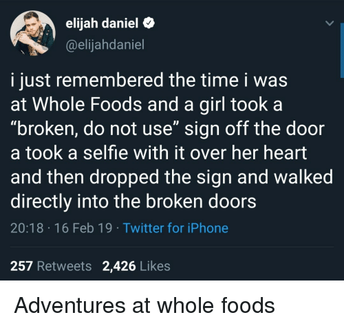 "whole foods: elijah daniel&  @elijahdaniel  i just remembered the time i was  at Whole Foods and a girl took a  ""broken, do not use"" sign off the door  a took a selfie with it over her heart  and then dropped the sign and walked  directly into the broken doors  20:18 16 Feb 19 Twitter for iPhone  257 Retweets 2,426 Likes Adventures at whole foods"