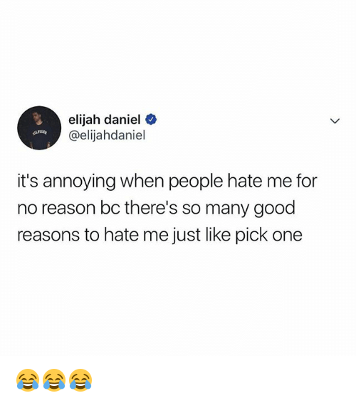 Good, Relatable, and Hate Me: elijah daniel  @elijahdaniel  it's annoying when people hate me for  no reason bc there's so many good  reasons to hate me just like pick one 😂😂😂