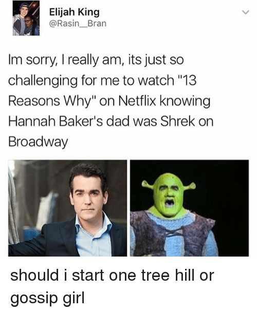 """One Tree Hill: Elijah King  @Rasin_Bran  Im sorry, I really am, its just so  challenging for me to watch  Reasons Why"""" on Netflix knowing  Hannah Baker's dad was Shrek on  Broadway  """"13 should i start one tree hill or gossip girl"""