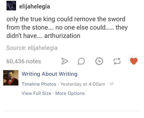True, Sword, and Photos: elijahelegia  only the true king could remove the sword  from the stone... no one else couldthey  didn't have.... arthurization  Source: elijahelegia  60,436 notes > 。  Writing About Writing  Timeline Photos Yesterday at 4:00am  View Full Size More Options