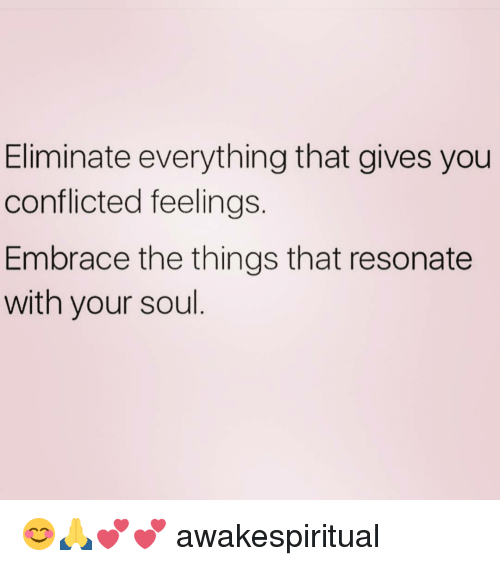 Resons: Eliminate everything that gives you  conflicted feelings.  Embrace the things that resonate  with your soul 😊🙏💕💕 awakespiritual