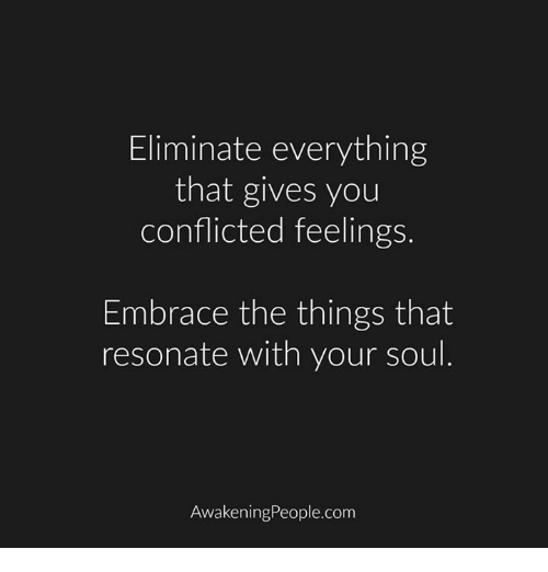 Resons: Eliminate everything  that gives you  conflicted feelings  Embrace the things that  resonate with your soul  Awakening People.com