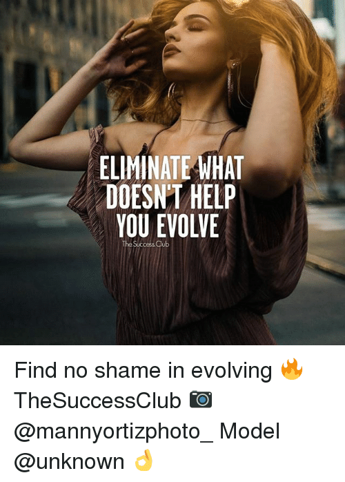 Club, Memes, and Evolve: ELIMINATE WHAT  DOESN'T HELP  YOU EVOLVE  The Success Club Find no shame in evolving 🔥 TheSuccessClub 📷 @mannyortizphoto_ Model @unknown 👌