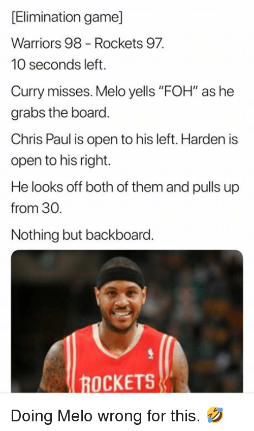 """Chris Paul, Foh, and Game: [Elimination game]  Warriors 98 Rockets 97  10 seconds left.  Curry misses. Melo yells """"FOH"""" as he  grabs the board  Chris Paul is open to his left. Harden is  open to his right.  He looks off both of them and pulls up  from 30  Nothing but backboard.  ROCKETS Doing Melo wrong for this. 🤣"""