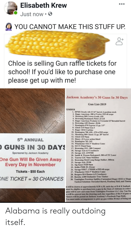 """sig sauer: Elisabeth Krew  Just now  YOU CANNOT MAKE THIS STUFF UP.  Chloe is selling Gun raffle tickets for  school! If you'd  please get up with me!  like to purchase one  Jackson Academy's 30 Guns In 30 Days  Gun List-2019  EMBER  1. DPMS Oracle AR-15 16"""" barrel. 6-position stock  2. Ruger American 308 w/Vortex 3X9-40 scope  3. Mossberg 500 Crown Grade 410  4. Browning Buckmark Pistol 22 LR  5. Ruger American Predator 6.5 Grendal 22""""thrreaded barrel  6. Browning AB3 Hunter 30-06  7. Remington 870 Express 12 ga. 3.5""""  8.Glock G19 9mm Gen 5  9. Ruger 10/22 Carbine  10. Remington 700 ADL .270 w/3X9 scope  11. Mossberg 500 Classic 12 ga. 28"""" barrel  12. Glock G43 9mm  13. Henry 22 Lever action blued  14. Remington 783 243  15 Winchester SX4 3"""" Realtree Camo  16. SCCY Pistol 9mm  17. Browning 1911 380 Compact  18. Savage Axis 6.5 Creedmore  19. Savage A22 22WMR  20. Smith&Wesson Bodyguard 380 w/CTC Laser  21. Taurus G2C 9mm Stainless  22. Browning Xbolt Long Range Stalker 300wm  23. Savage Axis 25-06  24. Sig Sauer P320 9mm  25. Keltic PMR 30.22wmr  26. Savage 93R17.17HMR w/3X9-40 scope  27. Winchester SX4 3"""" Realtree Camo  28, Bergara B14 Hunter 6.5 Creedmore  29. Beretta A300 Outlander True Timber  30. Tombigbee Precision Spitfire-Customized Ruger 10/22 w/ Hogu  Tactical Solutions Threaded Barrel, Picatinny Rail, and Timney  5th ANNUAL  GUNS IN 30 DAYS  Sponsored by Jackson Academy  One Gun Will Be Given Away  Every Day in November  Tickets-$50 Each  ONE TICKET =30 CHANCES  s will be drawn at approximately 8:30 A.M. each day at B&K Seafood.  must be eligible to purchase/own a gun in the State of Alabama in order t  guns will be new and come from Tombigbee Precision LLC (Jay Van De  will be entered into the drawing each day regardless of the # of guns w  Vinners will be posted on Jackson Academy's Facebook Page Daily  You must make arrangements to pick up gun within 30 days of being not Alabama is really outdoing itself."""