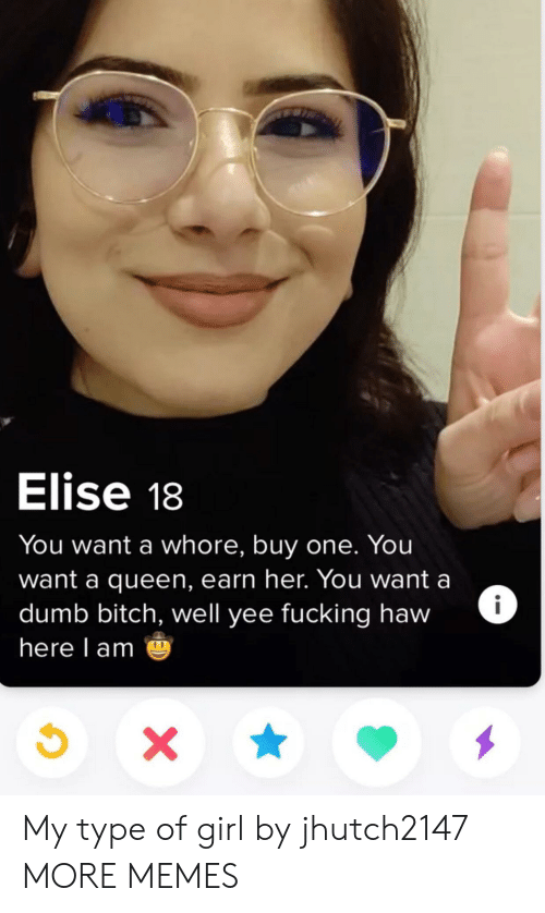 My Type: Elise 18  You want a whore, buy one. You  want a queen, earn her. You want a  dumb bitch, well yee fucking haw  here l am My type of girl by jhutch2147 MORE MEMES