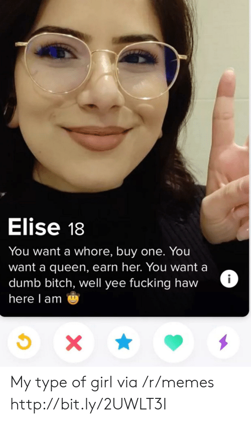 elise: Elise 18  You want a whore, buy one. You  want a queen, earn her. You want a  dumb bitch, well yee fucking haw  here l am My type of girl via /r/memes http://bit.ly/2UWLT3I