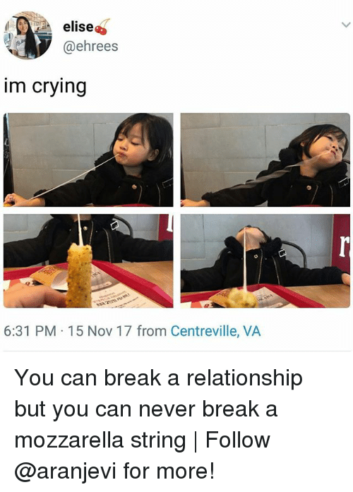 Crying, Memes, and Break: elise  @ehrees  im crying  6:31 PM 15 Nov 17 from Centreville, VA You can break a relationship but you can never break a mozzarella string | Follow @aranjevi for more!