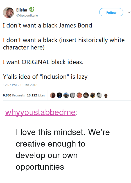 """inclusion: Elisha  @discountkyrie  Follow  I don't want a black James Bond  I don't want a black (insert historically white  character here)  I want ORIGINAL black ideas.  Y'alls idea of """"inclusion"""" is lazy  6,850 Retweets 13.112 Likes D..Cl@⑦拳  12:57 PM-13 Jan 2018 <p><a href=""""https://whyyoustabbedme.tumblr.com/post/169771586872/i-love-this-mindset-were-creative-enough-to"""" class=""""tumblr_blog"""">whyyoustabbedme</a>:</p> <blockquote><p style=""""""""> I love this mindset. We're creative enough to develop our own opportunities  <br/></p></blockquote>"""