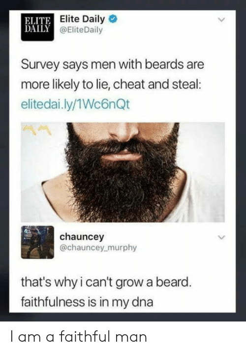 Beards: ELITE  DAILY a  Elite Daily  @EliteDaily  Survey says men with beards are  more likely to lie, cheat and steal:  elitedai.ly/1Wc6nQt  chauncey  @chauncey murphy  that's why i can't grow a beard  faithfulness is in my dna I am a faithful man