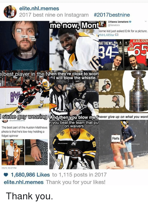Auston Matthews: elite.nhl.memes  2017 best nine on Instagram #201 7bestnine  Ottawa Senators  @Senators  me now, MOnt  Some kid just asked Erik for a picture.  YEN HLAllStar口  Cree  ATT  A KARLSSON  elbest,player in the Nhen they're close to scori  +,I will blow the whistle.  87  me guy Wearing And then you blow me  never give up on what you want  ecullent  you beat the team that pu  on waivers  The best part of the Auston Matthews  photo is that he's low-key holding a  fidget spinner  Refs  75/17,10:27 PM  1,680,986 Likes to 1,115 posts in 2017  elite.nhl.memes Thank you for your likes! Thank you.