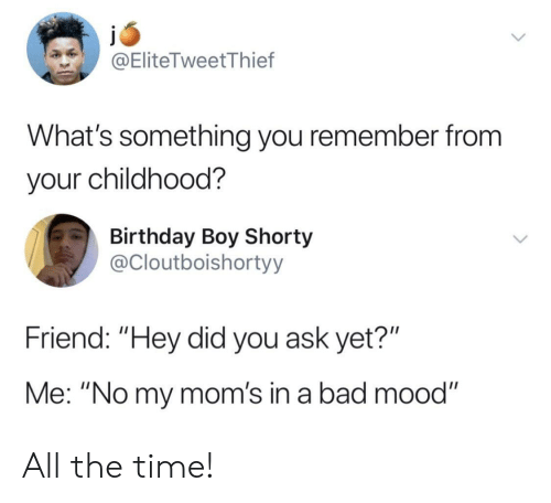 """Birthday Boy: @EliteTweetThief  What's something you remember from  your childhood?  Birthday Boy Shorty  @Cloutboishortyy  Friend: """"Hey did you ask yet?""""  Me: """"No my mom's in a bad mood"""" All the time!"""