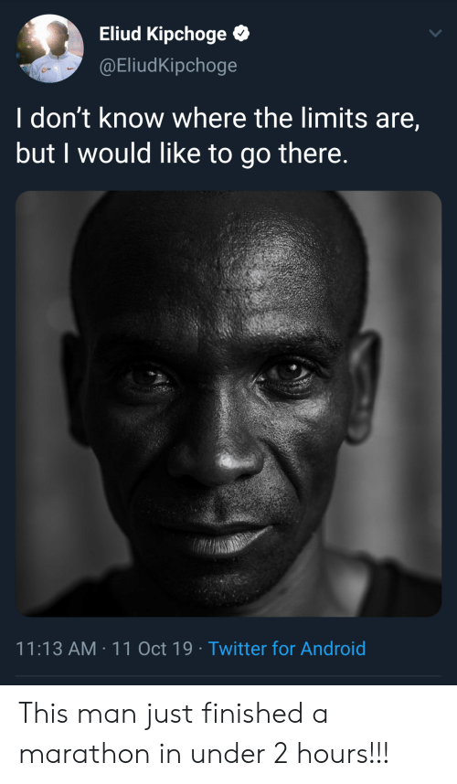 marathon: Eliud Kipchoge  @EliudKipchoge  I don't know where the limits are,  but I would like to go there.  11:13 AM 11 Oct 19 Twitter for Android This man just finished a marathon in under 2 hours!!!