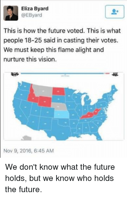memes: Eliza Byard  GEByard  This is how the future voted. This is what  people 18-25 said in casting their votes.  We must keep this flame alight and  nurture this vision.  Nov 9, 2016, 6:45 AM We don't know what the future holds, but we know who holds the future.