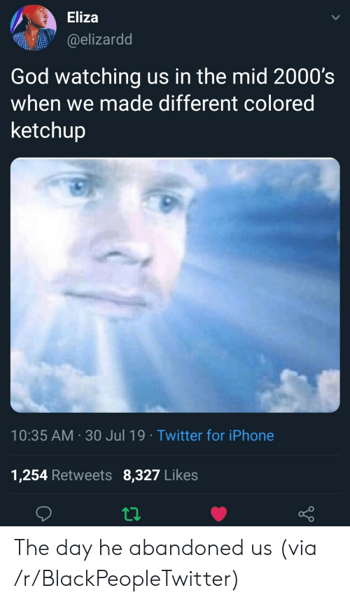 ketchup: Eliza  @elizardd  God watching us in the mid 2000's  when we made different colored  ketchup  10:35 AM 30 Jul 19 Twitter for iPhone  1,254 Retweets 8,327 Likes The day he abandoned us (via /r/BlackPeopleTwitter)