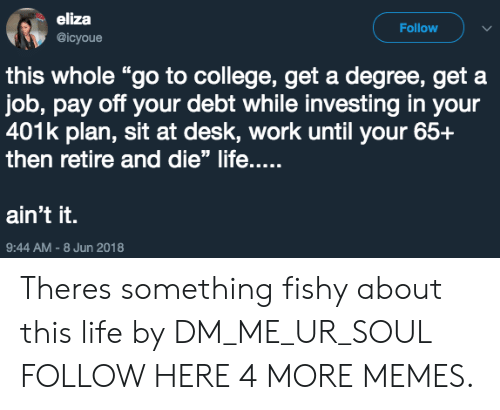 "401k: eliza  @icyoue  Follow  this whole ""go to college, get a degree, get a  job, pay off your debt while investing in your  401k plan, sit at desk, work until your 65+  then retire and die"" life....  ain't it.  9:44 AM-8 Jun 2018 Theres something fishy about this life by DM_ME_UR_SOUL FOLLOW HERE 4 MORE MEMES."