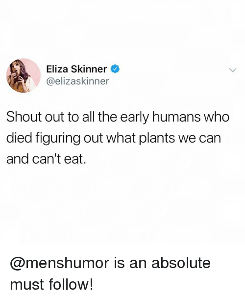 Skinner: Eliza Skinner  @elizaskinner  Shout out to all the early humans who  died figuring out what plants we can  and can't eat. @menshumor is an absolute must follow!