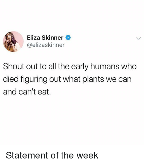 Skinner: Eliza Skinner  @elizaskinner  Shout out to all the early humans who  died figuring out what plants we can  and can't eat. Statement of the week