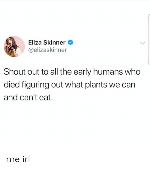 shout out: Eliza Skinner  @elizaskinner  Shout out to all the early humans who  died figuring out what plants we can  and can't eat. me irl