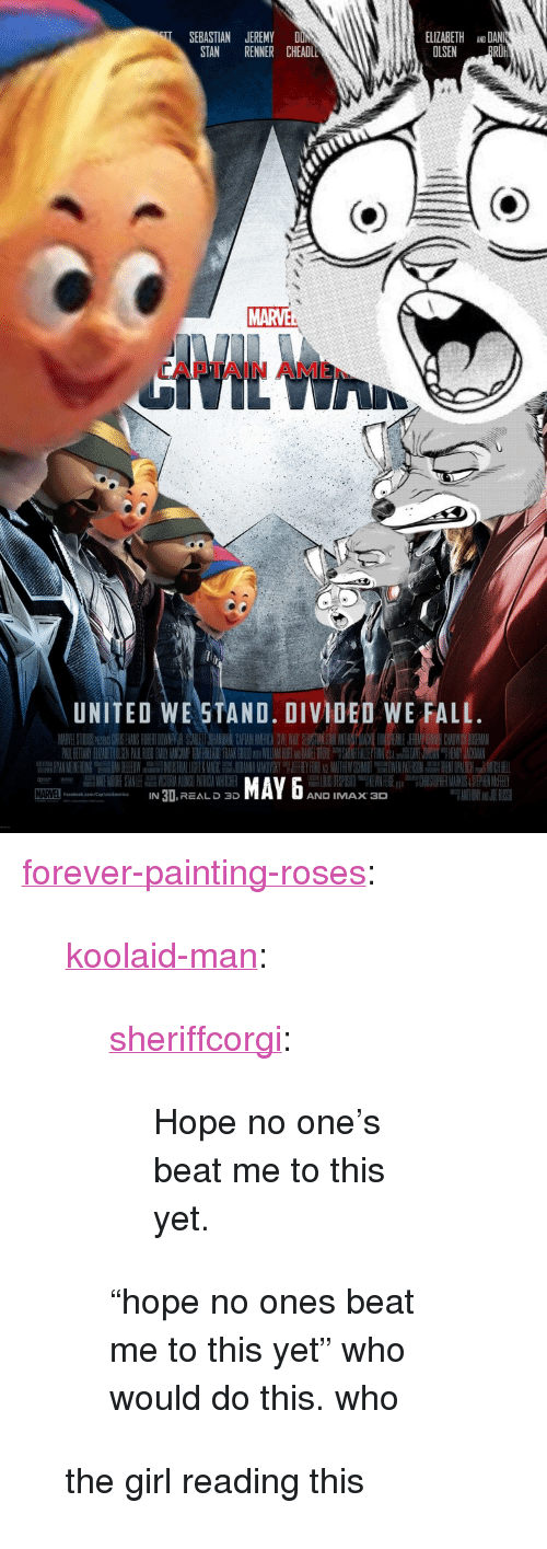 "United We Stand: ELIZABETH ANO DAN  OLSEN PRO  SEBASTIAN JEREMY DON  STAN RENNER CHEADL  MARVE  APTAIN AME  UNITED WE STAND. DIVIDED WE FALL  MAYx D  IN 3I,REAL D 3D  AND IMAX 3  aceook.com/ptaismorics <p><a href=""http://forever-painting-roses.tumblr.com/post/168375784888/koolaid-man-sheriffcorgi-hope-no-ones-beat-me"" class=""tumblr_blog"">forever-painting-roses</a>:</p>  <blockquote><p><a href=""http://koolaid-man.tumblr.com/post/168340953737/sheriffcorgi-hope-no-ones-beat-me-to-this-yet"" class=""tumblr_blog"">koolaid-man</a>:</p><blockquote> <p><a href=""https://sheriffcorgi.tumblr.com/post/168316041819/hope-no-ones-beat-me-to-this-yet"" class=""tumblr_blog"">sheriffcorgi</a>:</p> <blockquote><p>Hope no one's beat me to this yet.</p></blockquote> <p>  ""hope no ones beat me to this yet"" who would do this. who  <br/></p> </blockquote> <p>the girl reading this</p></blockquote>"
